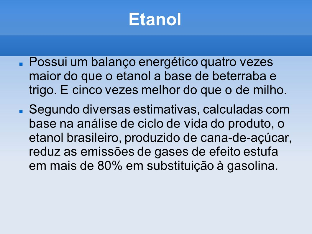 Etanol Possui um balanço energético quatro vezes maior do que o etanol a base de beterraba e trigo. E cinco vezes melhor do que o de milho.