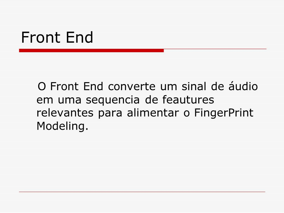 Front End O Front End converte um sinal de áudio em uma sequencia de feautures relevantes para alimentar o FingerPrint Modeling.