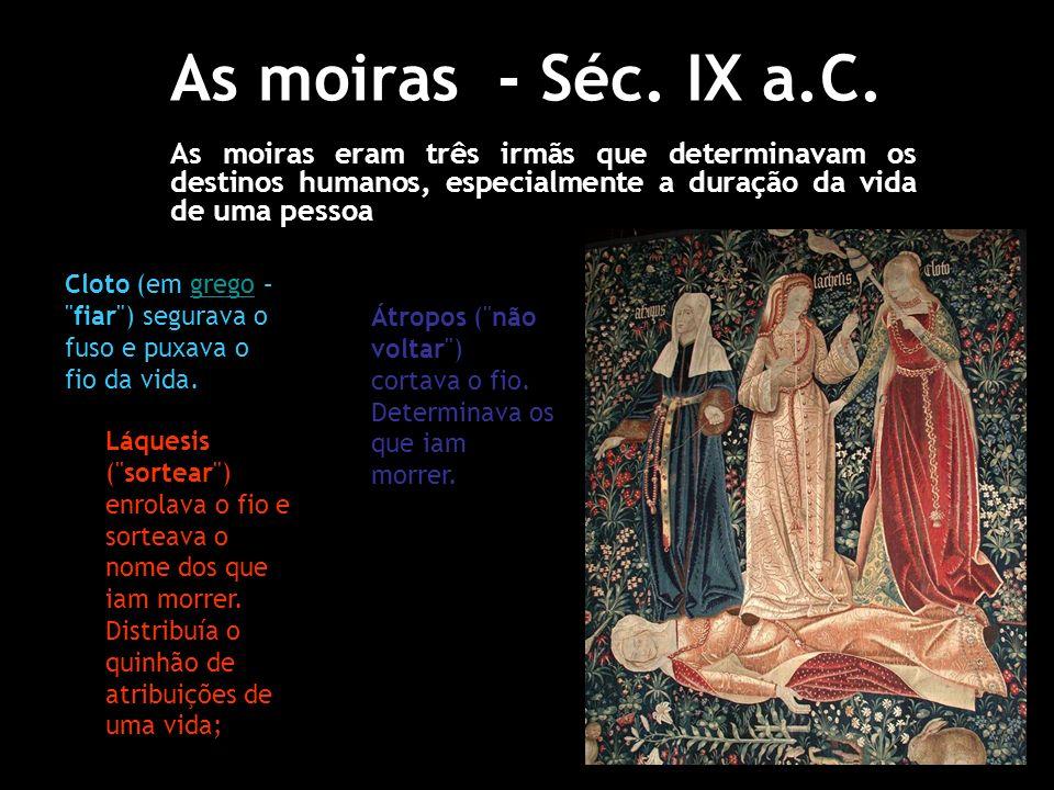 As moiras - Séc. IX a.C.As moiras eram três irmãs que determinavam os destinos humanos, especialmente a duração da vida de uma pessoa.