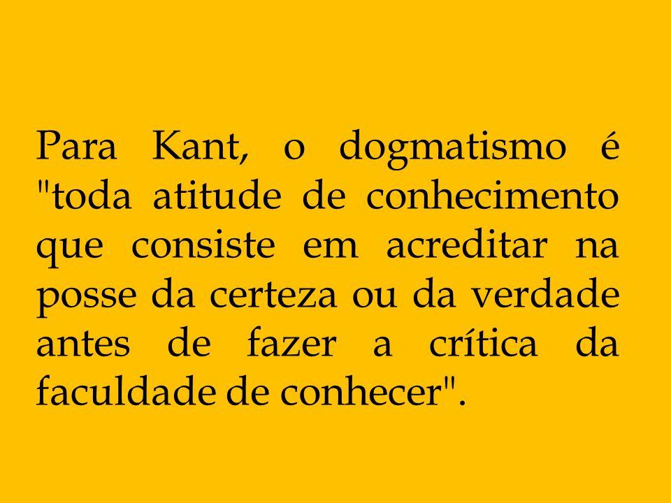 Para Kant, o dogmatismo é toda atitude de conhecimento que consiste em acreditar na posse da certeza ou da verdade antes de fazer a crítica da faculdade de conhecer .