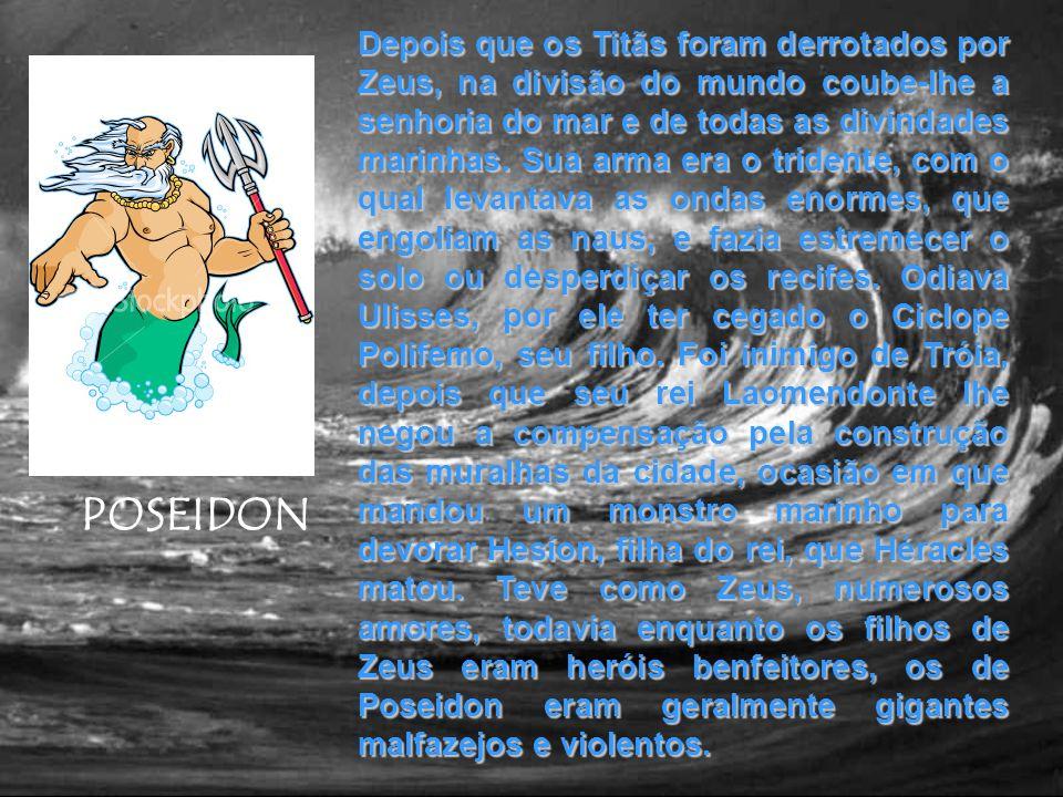 Depois que os Titãs foram derrotados por Zeus, na divisão do mundo coube-lhe a senhoria do mar e de todas as divindades marinhas. Sua arma era o tridente, com o qual levantava as ondas enormes, que engoliam as naus, e fazia estremecer o solo ou desperdiçar os recifes. Odiava Ulisses, por ele ter cegado o Ciclope Polifemo, seu filho. Foi inimigo de Tróia, depois que seu rei Laomendonte lhe negou a compensação pela construção das muralhas da cidade, ocasião em que mandou um monstro marinho para devorar Hesíon, filha do rei, que Héracles matou. Teve como Zeus, numerosos amores, todavia enquanto os filhos de Zeus eram heróis benfeitores, os de Poseidon eram geralmente gigantes malfazejos e violentos.
