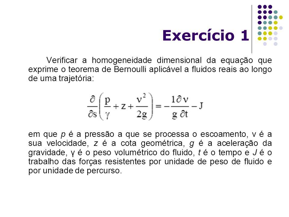 Exercício 1 Verificar a homogeneidade dimensional da equação que exprime o teorema de Bernoulli aplicável a fluidos reais ao longo de uma trajetória: