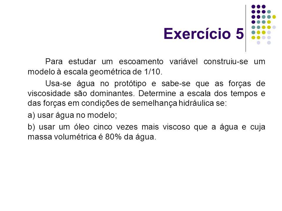 Exercício 5 Para estudar um escoamento variável construiu-se um modelo à escala geométrica de 1/10.