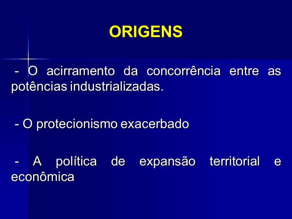 ORIGENS - O acirramento da concorrência entre as potências industrializadas. - O protecionismo exacerbado.