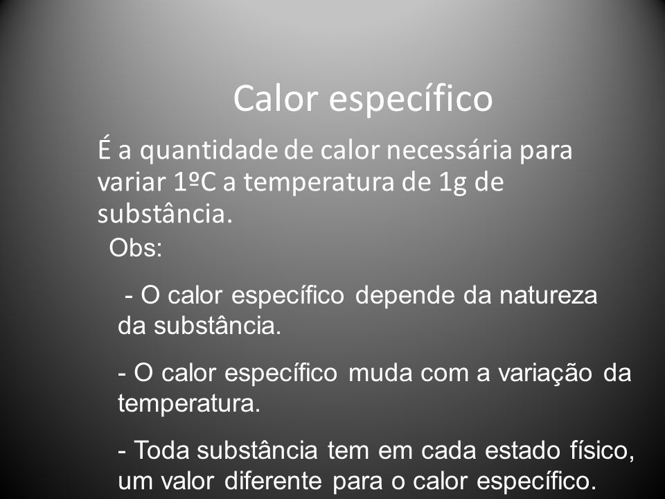 Calor específico É a quantidade de calor necessária para variar 1ºC a temperatura de 1g de substância.