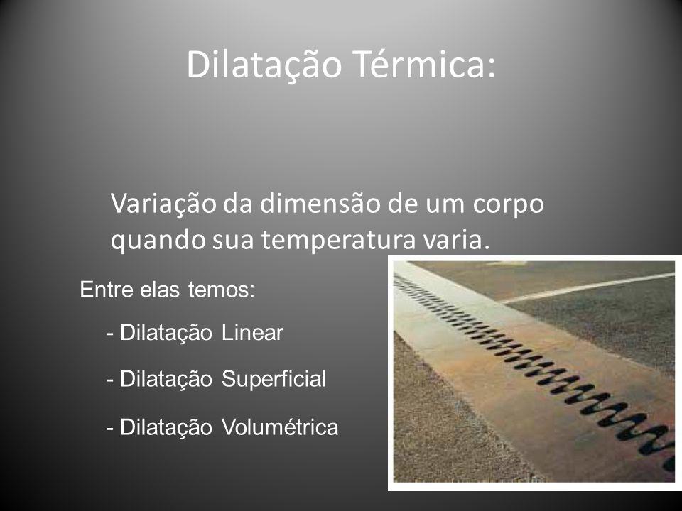 Dilatação Térmica: Variação da dimensão de um corpo quando sua temperatura varia. Entre elas temos: