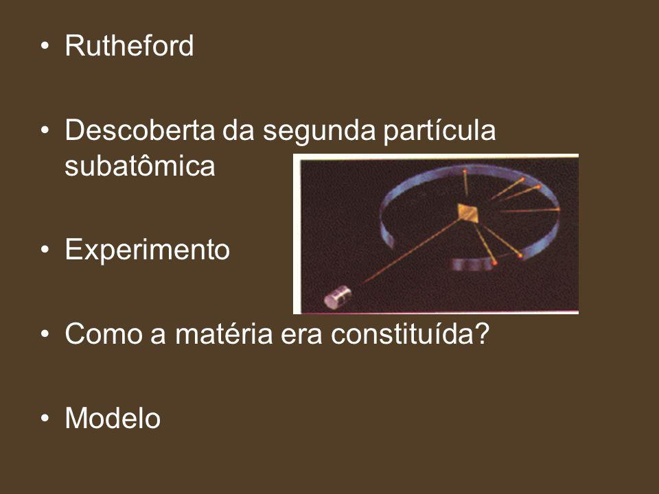 Rutheford Descoberta da segunda partícula subatômica. Experimento. Como a matéria era constituída