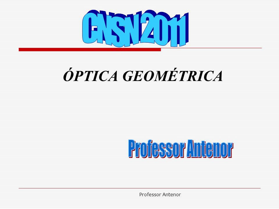 CNSN 2011 ÓPTICA GEOMÉTRICA Professor Antenor Professor Antenor