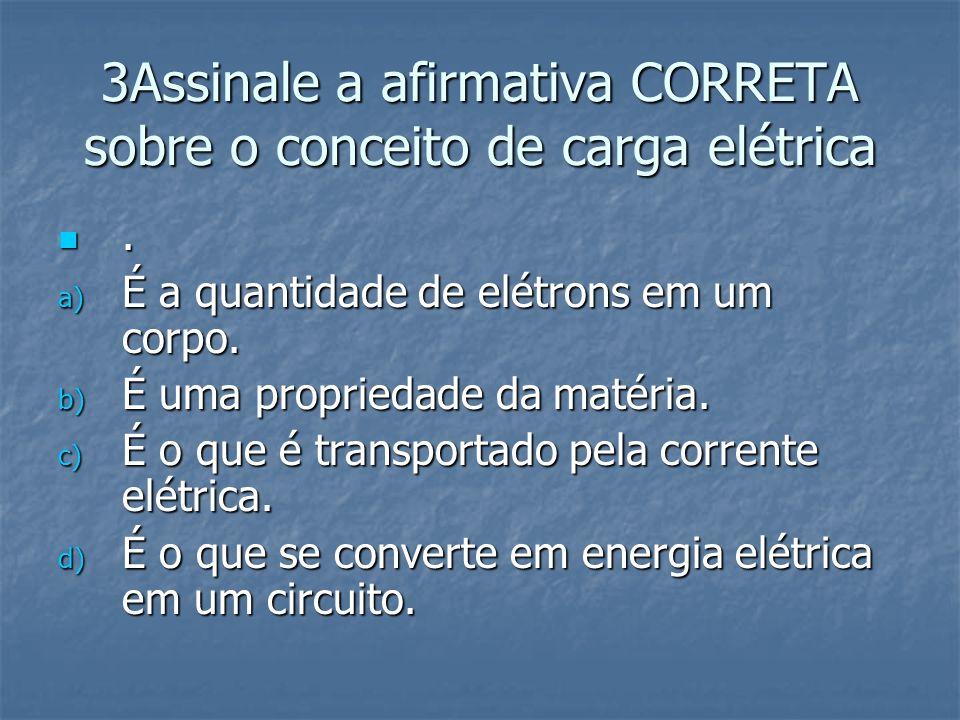 3Assinale a afirmativa CORRETA sobre o conceito de carga elétrica
