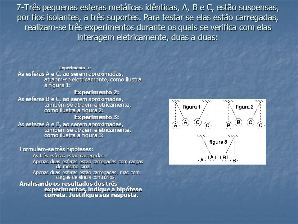 7-Três pequenas esferas metálicas idênticas, A, B e C, estão suspensas, por fios isolantes, a três suportes. Para testar se elas estão carregadas, realizam-se três experimentos durante os quais se verifica com elas interagem eletricamente, duas a duas:
