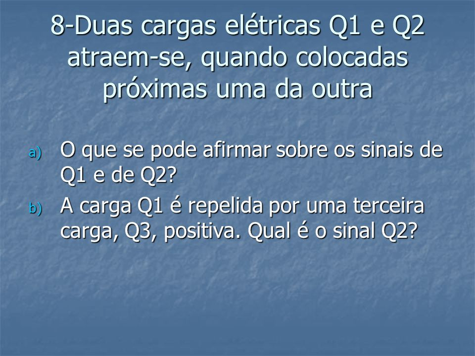 8-Duas cargas elétricas Q1 e Q2 atraem-se, quando colocadas próximas uma da outra