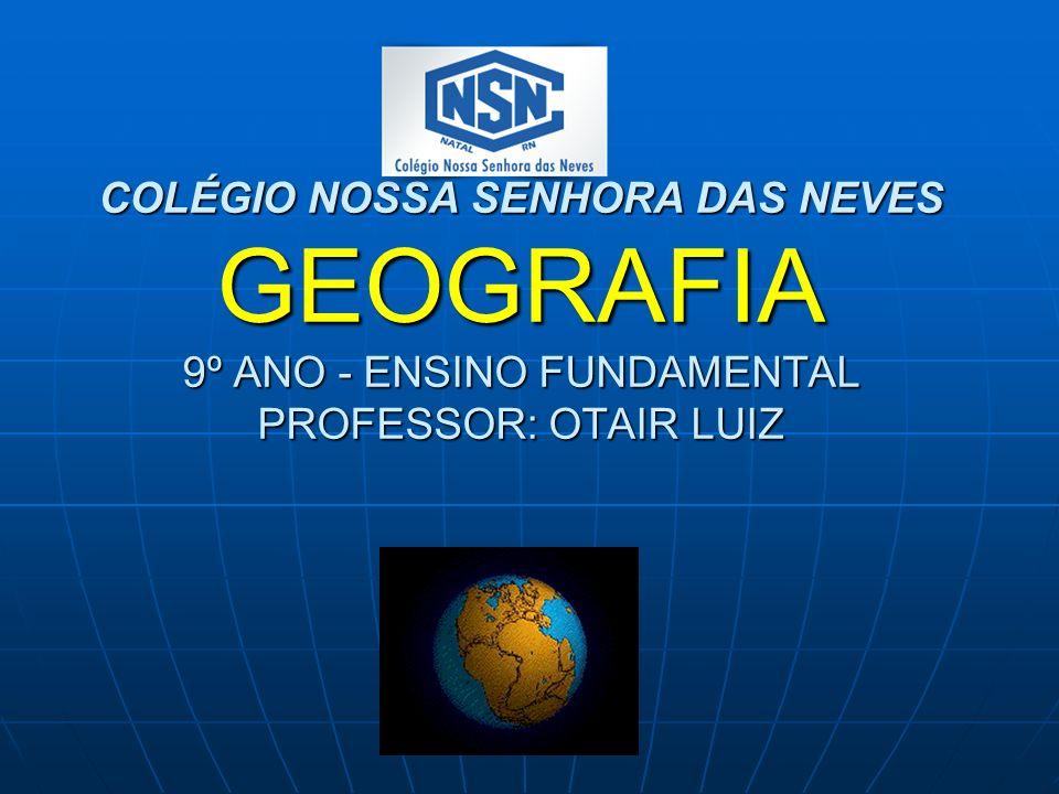 COLÉGIO NOSSA SENHORA DAS NEVES GEOGRAFIA 9º ANO - ENSINO FUNDAMENTAL PROFESSOR: OTAIR LUIZ