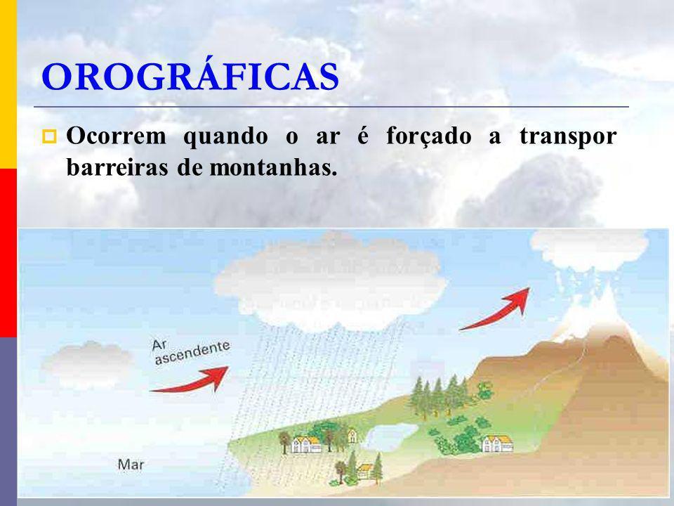 OROGRÁFICAS Ocorrem quando o ar é forçado a transpor barreiras de montanhas.