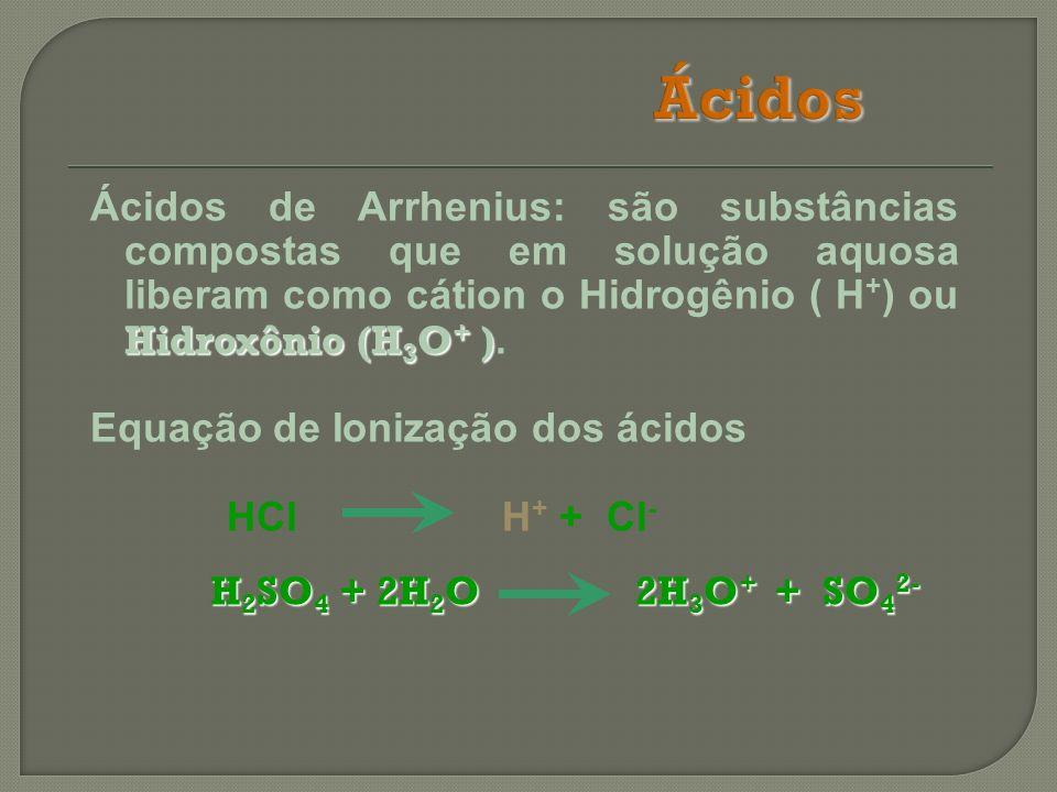 Ácidos Ácidos de Arrhenius: são substâncias compostas que em solução aquosa liberam como cátion o Hidrogênio ( H+) ou Hidroxônio (H3O+ ).