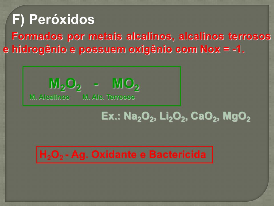 F) Peróxidos Formados por metais alcalinos, alcalinos terrosos e hidrogênio e possuem oxigênio com Nox = -1.