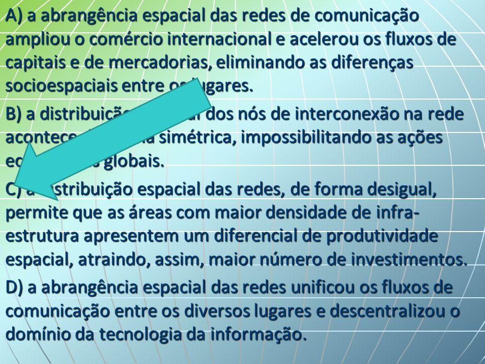 A) a abrangência espacial das redes de comunicação ampliou o comércio internacional e acelerou os fluxos de capitais e de mercadorias, eliminando as diferenças socioespaciais entre os lugares.