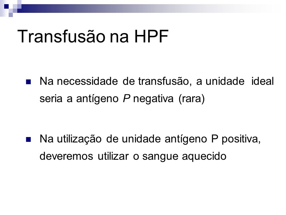 Transfusão na HPF Na necessidade de transfusão, a unidade ideal seria a antígeno P negativa (rara)
