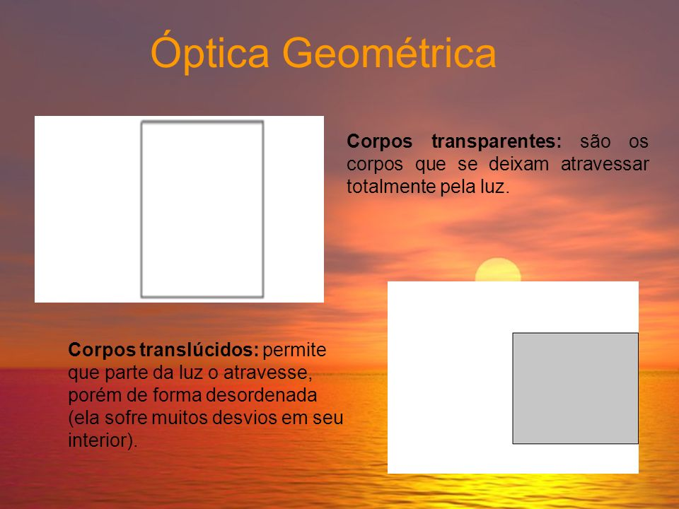Óptica Geométrica Corpos transparentes: são os corpos que se deixam atravessar totalmente pela luz.