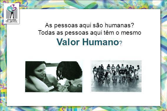 Valor Humano As pessoas aqui são humanas