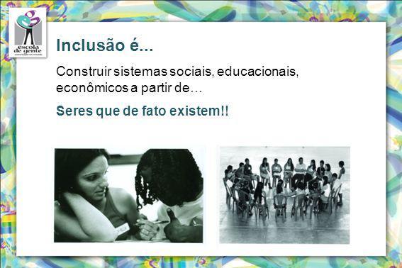 Inclusão é... Construir sistemas sociais, educacionais, econômicos a partir de… Seres que de fato existem!!