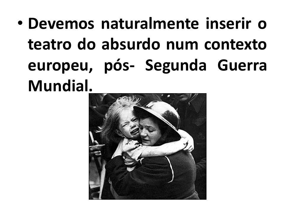 Devemos naturalmente inserir o teatro do absurdo num contexto europeu, pós- Segunda Guerra Mundial.