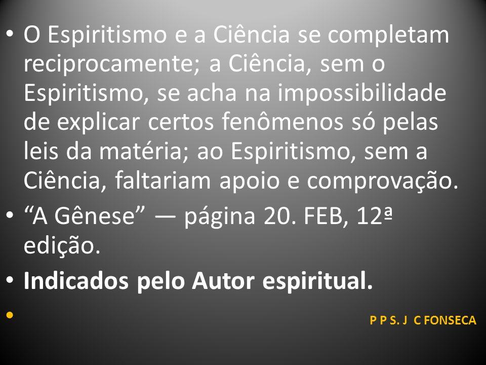 O Espiritismo e a Ciência se completam reciprocamente; a Ciência, sem o Espiritismo, se acha na impossibilidade de explicar certos fenômenos só pelas leis da matéria; ao Espiritismo, sem a Ciência, faltariam apoio e comprovação.