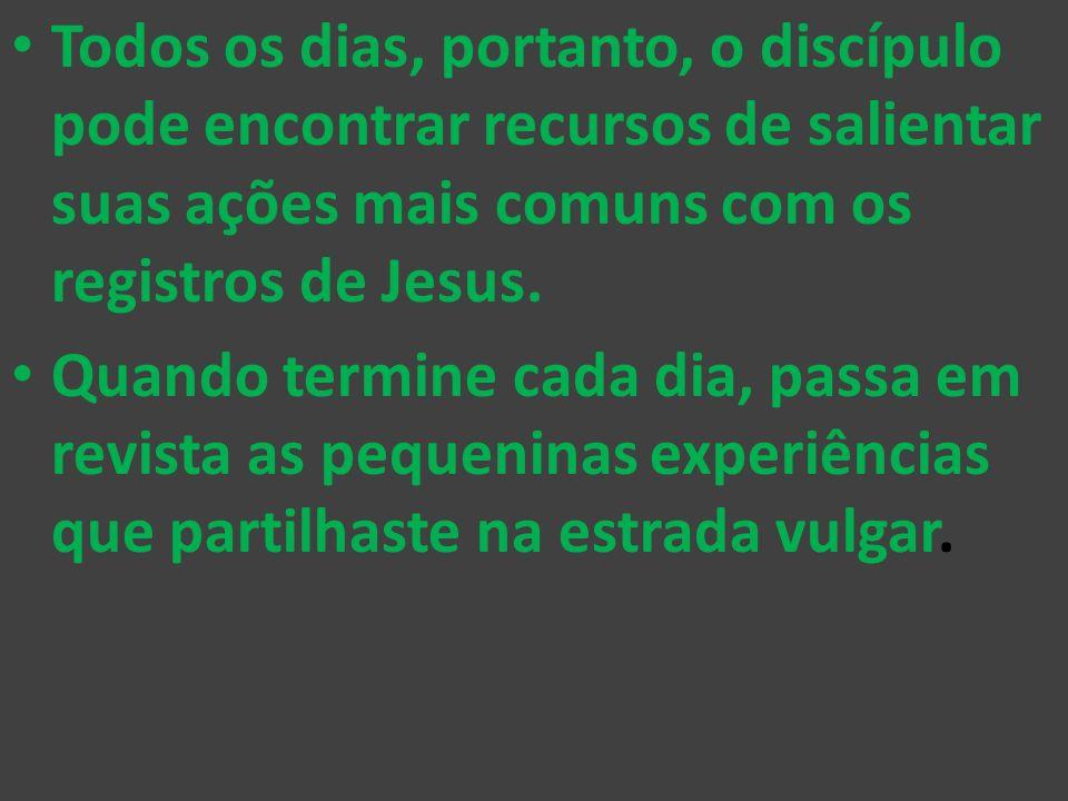 Todos os dias, portanto, o discípulo pode encontrar recursos de salientar suas ações mais comuns com os registros de Jesus.