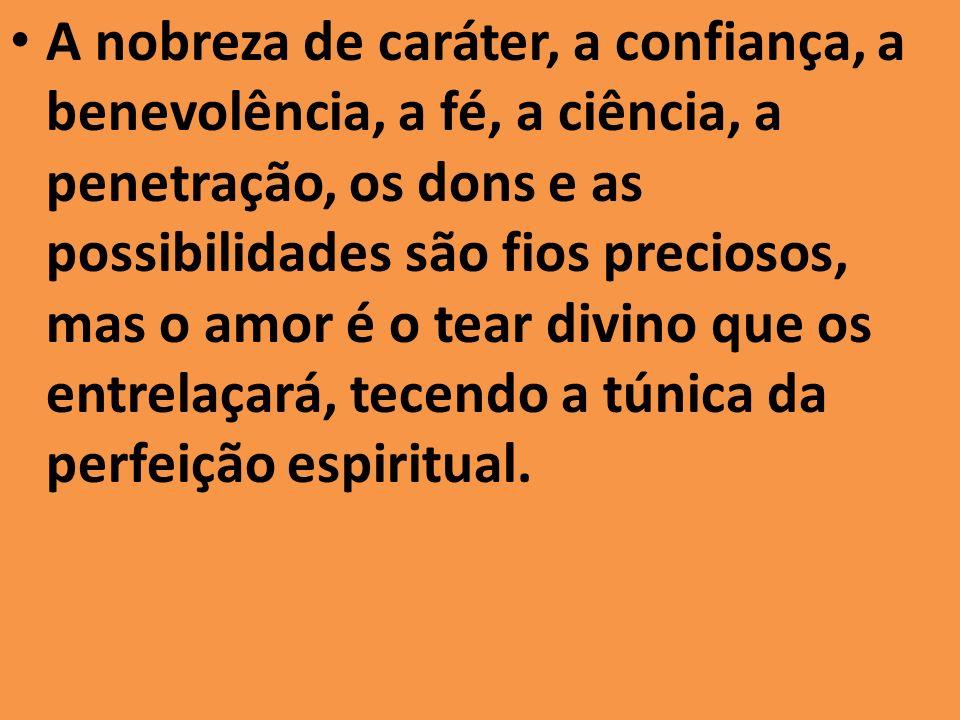 A nobreza de caráter, a confiança, a benevolência, a fé, a ciência, a penetração, os dons e as possibilidades são fios preciosos, mas o amor é o tear divino que os entrelaçará, tecendo a túnica da perfeição espiritual.