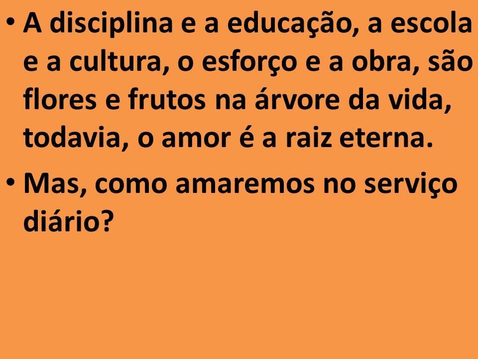 A disciplina e a educação, a escola e a cultura, o esforço e a obra, são flores e frutos na árvore da vida, todavia, o amor é a raiz eterna.