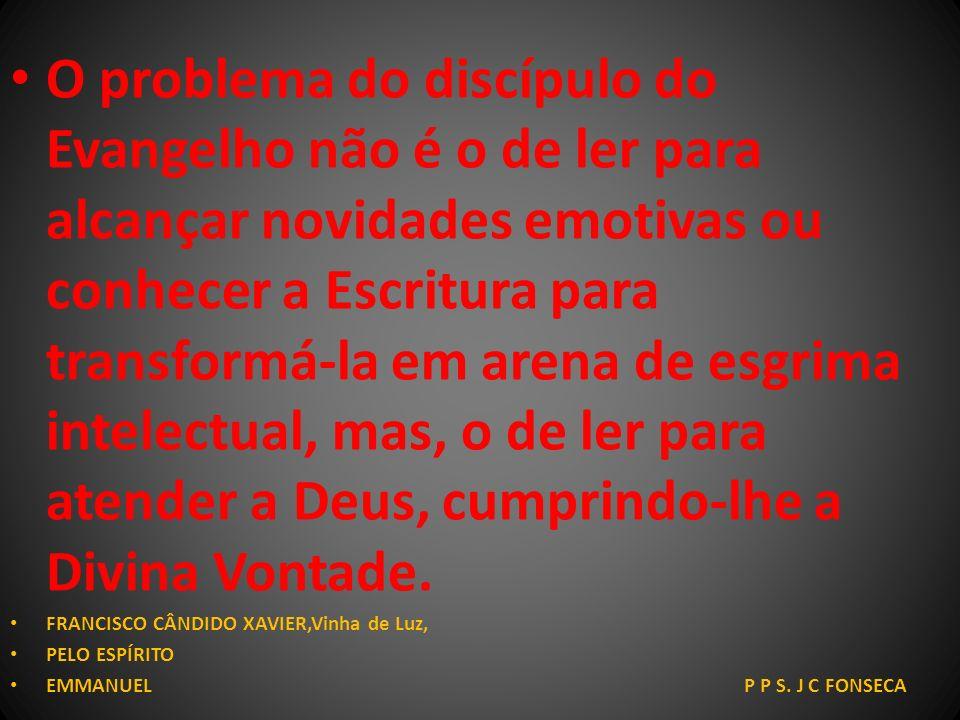 O problema do discípulo do Evangelho não é o de ler para alcançar novidades emotivas ou conhecer a Escritura para transformá-la em arena de esgrima intelectual, mas, o de ler para atender a Deus, cumprindo-lhe a Divina Vontade.