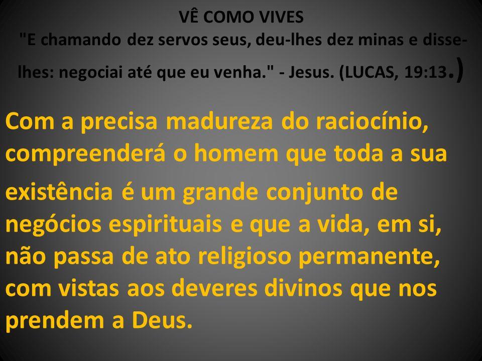 VÊ COMO VIVES E chamando dez servos seus, deu-lhes dez minas e disse-lhes: negociai até que eu venha. - Jesus. (LUCAS, 19:13.)
