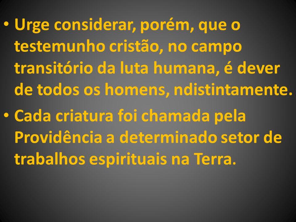 Urge considerar, porém, que o testemunho cristão, no campo transitório da luta humana, é dever de todos os homens, ndistintamente.