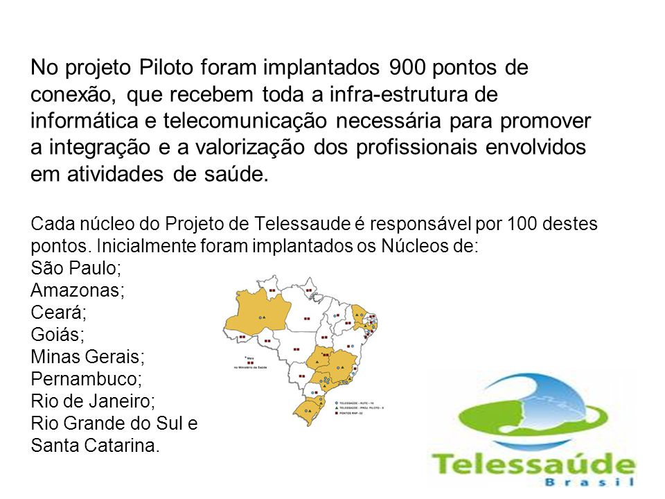 No projeto Piloto foram implantados 900 pontos de conexão, que recebem toda a infra-estrutura de informática e telecomunicação necessária para promover a integração e a valorização dos profissionais envolvidos em atividades de saúde.