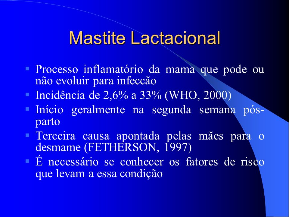 Mastite Lactacional Processo inflamatório da mama que pode ou não evoluir para infeccão. Incidência de 2,6% a 33% (WHO, 2000)