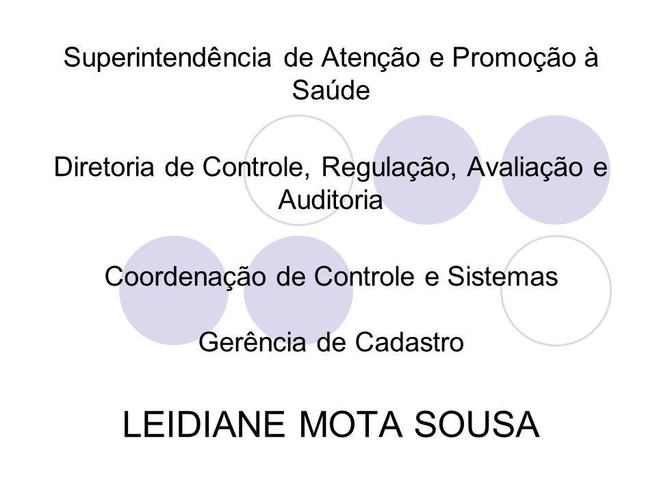 Superintendência de Atenção e Promoção à Saúde Diretoria de Controle, Regulação, Avaliação e Auditoria Coordenação de Controle e Sistemas Gerência de Cadastro LEIDIANE MOTA SOUSA