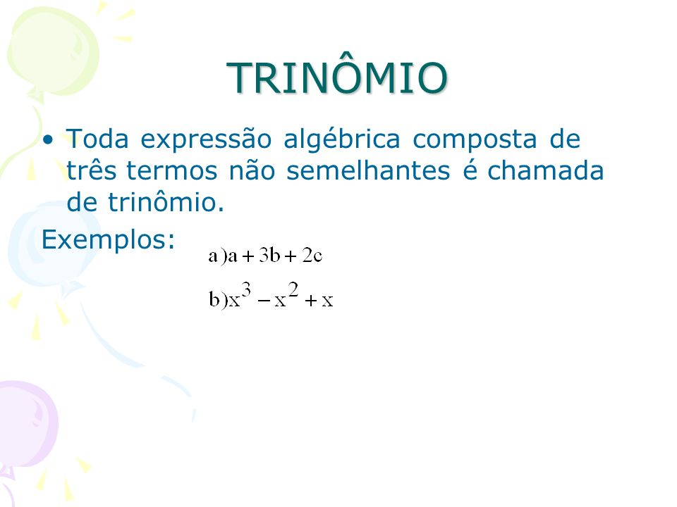 TRINÔMIOToda expressão algébrica composta de três termos não semelhantes é chamada de trinômio.