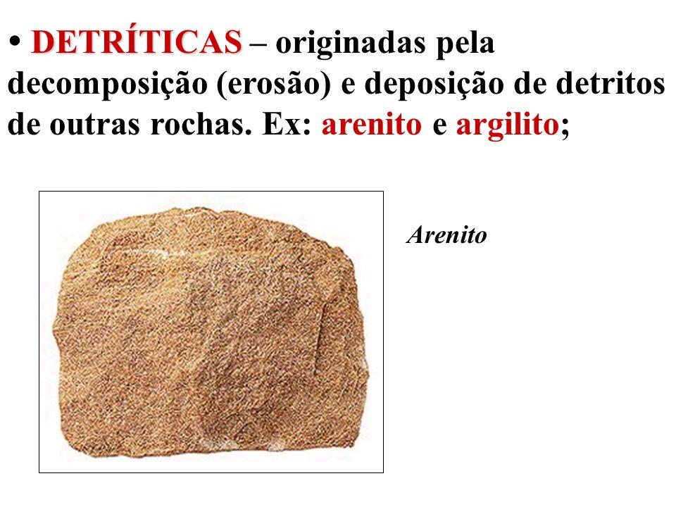  DETRÍTICAS – originadas pela decomposição (erosão) e deposição de detritos de outras rochas. Ex: arenito e argilito;