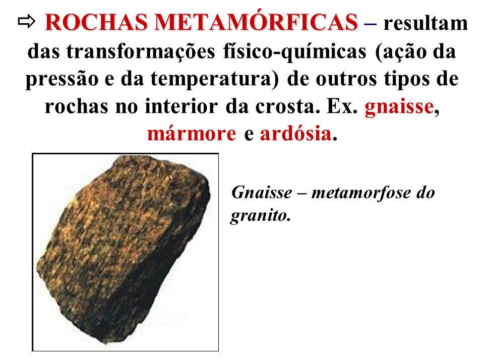  ROCHAS METAMÓRFICAS – resultam das transformações físico-químicas (ação da pressão e da temperatura) de outros tipos de rochas no interior da crosta. Ex. gnaisse, mármore e ardósia.