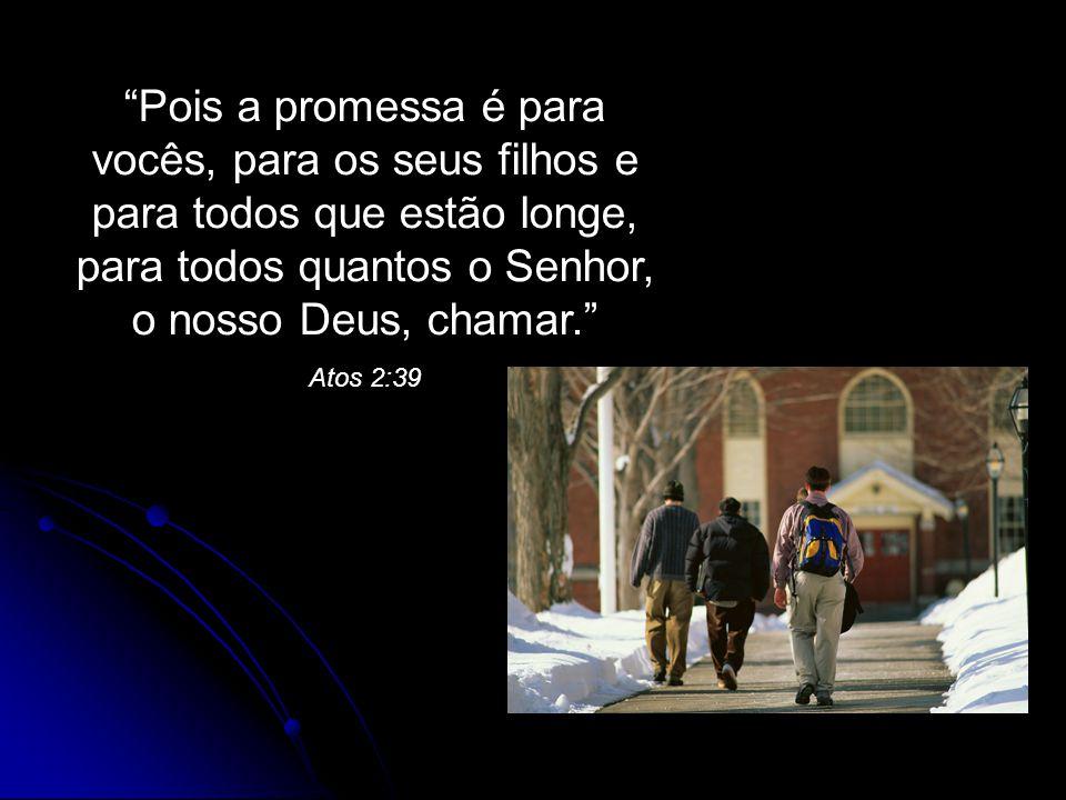 Pois a promessa é para vocês, para os seus filhos e para todos que estão longe, para todos quantos o Senhor, o nosso Deus, chamar.