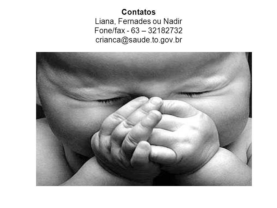 Contatos Liana, Fernades ou Nadir Fone/fax - 63 – 32182732 crianca@saude.to.gov.br