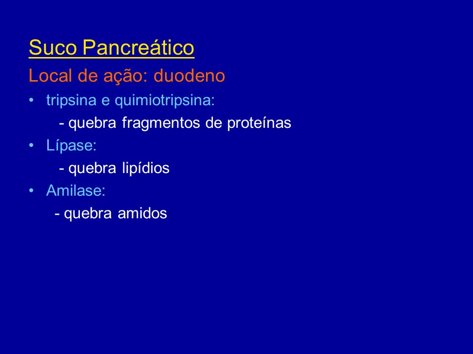 Suco Pancreático Local de ação: duodeno tripsina e quimiotripsina: