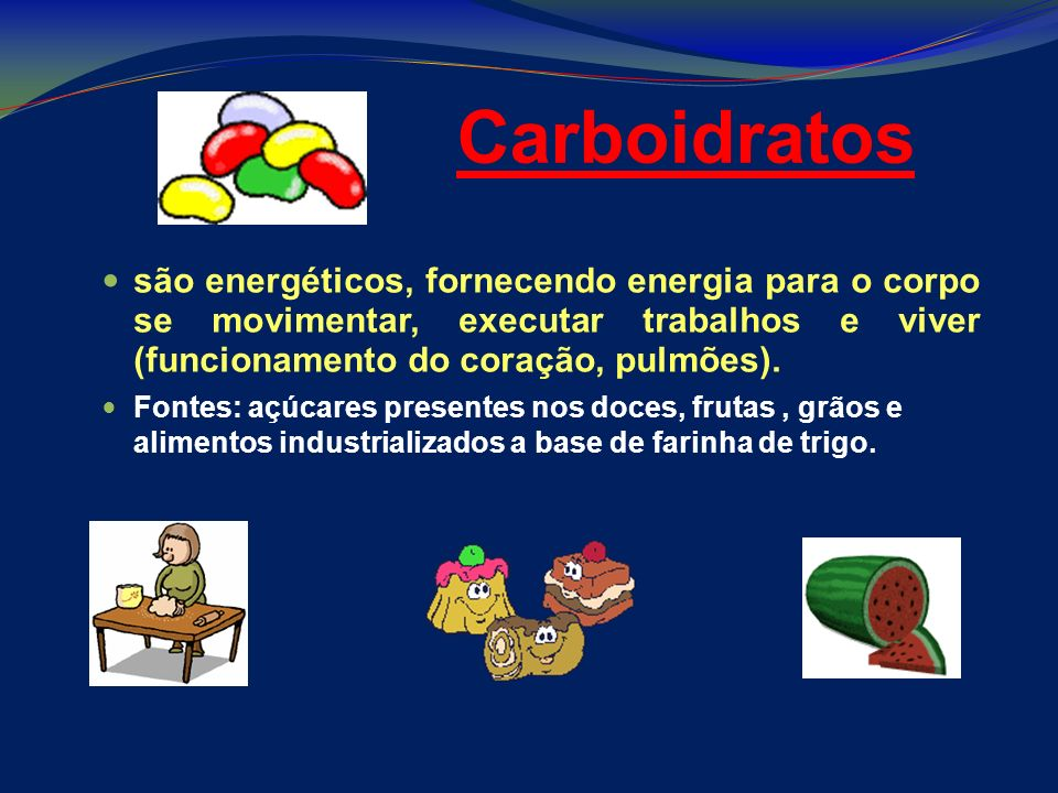 Carboidratos são energéticos, fornecendo energia para o corpo se movimentar, executar trabalhos e viver (funcionamento do coração, pulmões).