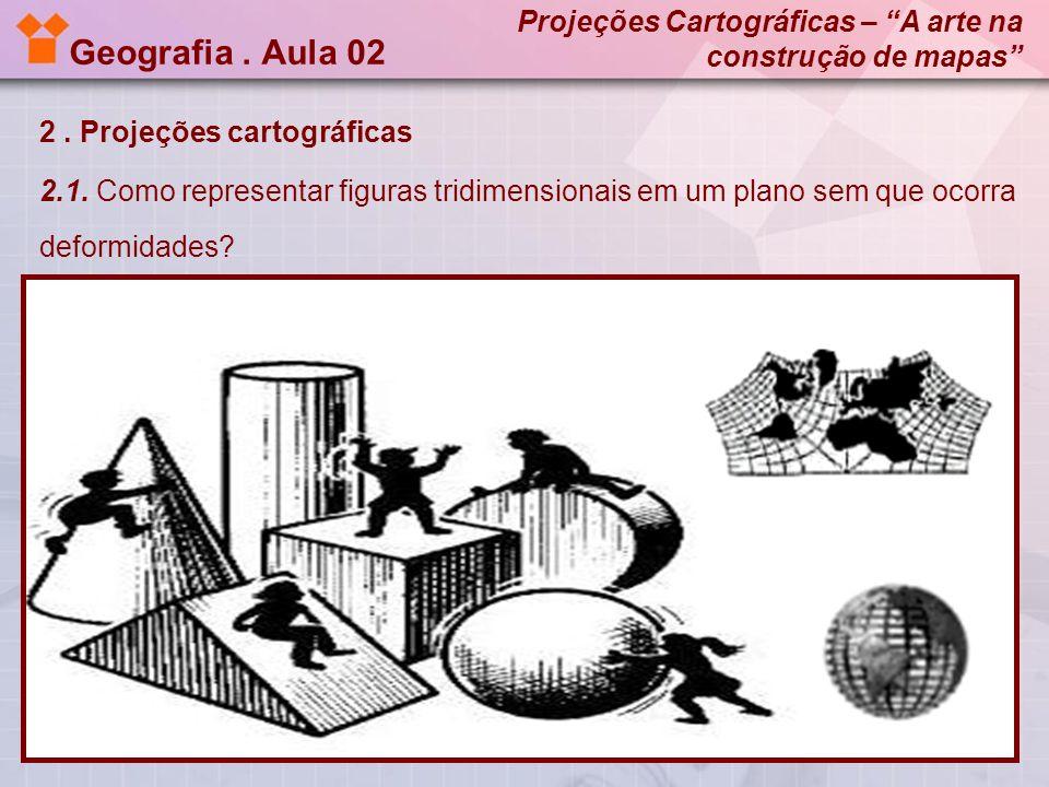 Geografia . Aula 02 Projeções Cartográficas – A arte na construção de mapas 2 . Projeções cartográficas.