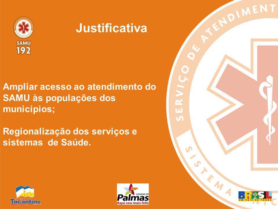 Justificativa Ampliar acesso ao atendimento do SAMU às populações dos municípios; Regionalização dos serviços e sistemas de Saúde.