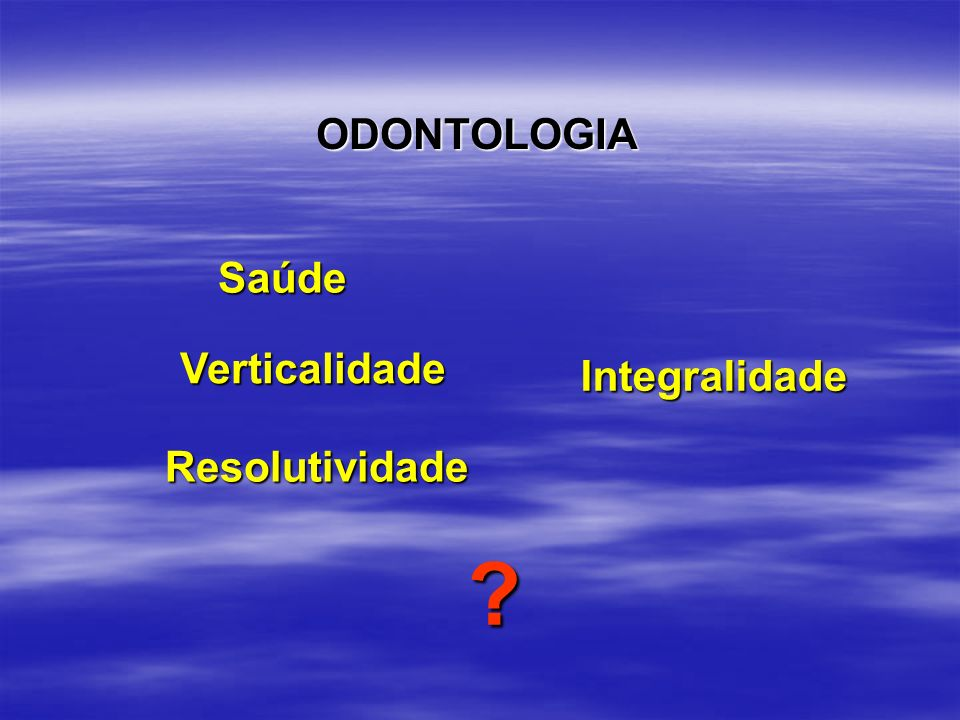 ODONTOLOGIA Saúde Verticalidade Integralidade Resolutividade