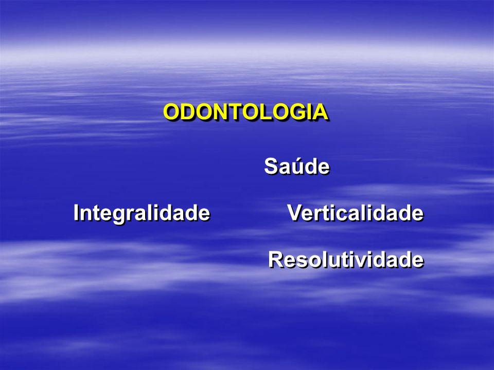 ODONTOLOGIA Saúde Integralidade Verticalidade Resolutividade