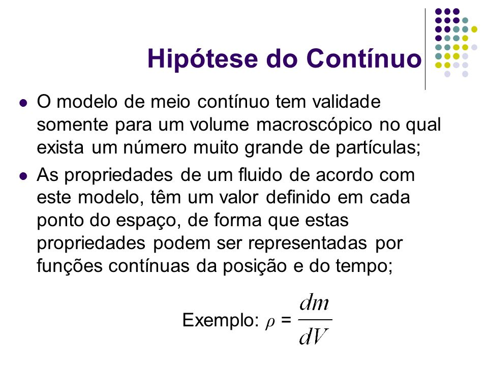 Hipótese do Contínuo O modelo de meio contínuo tem validade somente para um volume macroscópico no qual exista um número muito grande de partículas;