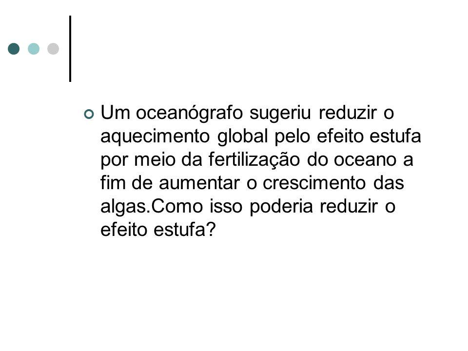 Um oceanógrafo sugeriu reduzir o aquecimento global pelo efeito estufa por meio da fertilização do oceano a fim de aumentar o crescimento das algas.Como isso poderia reduzir o efeito estufa