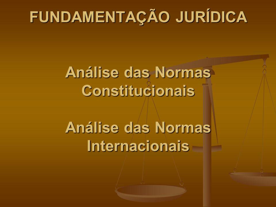 FUNDAMENTAÇÃO JURÍDICA Análise das Normas Constitucionais Análise das Normas Internacionais