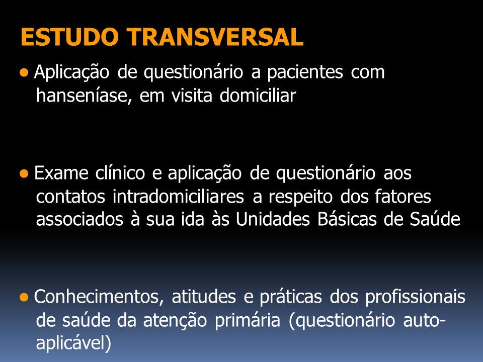 ESTUDO TRANSVERSAL ● Aplicação de questionário a pacientes com hanseníase, em visita domiciliar.